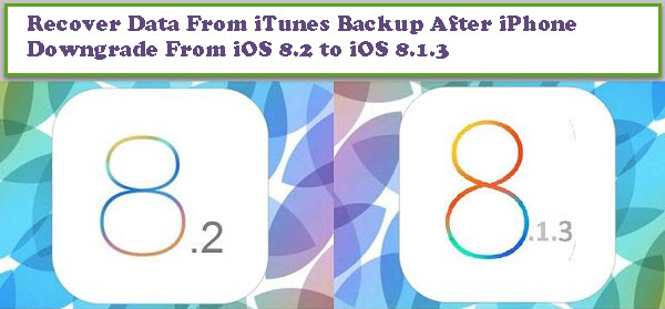 Recover Data From iTunes Backup After iPhone Downgrade From iOS 8.2 to iOS 8.1.3
