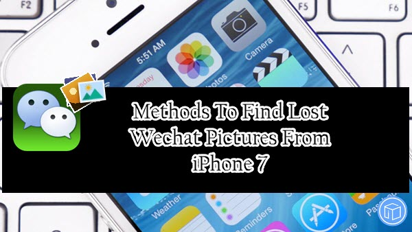 Methods To Find Lost Wechat Pictures From iPhone 7