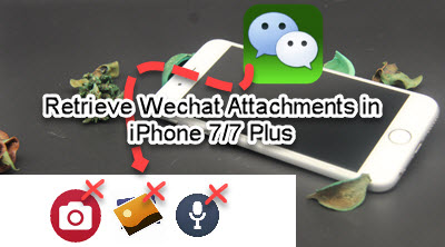 restore lost wechat attachments from iphone 7