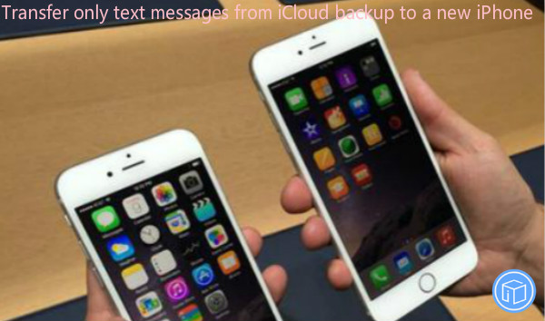 extract only texts from icloud backup to a new iphone