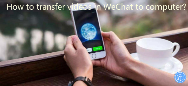 migrate wechat videos to computer