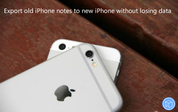 transfer notes from old iphone to new iphone without data loss